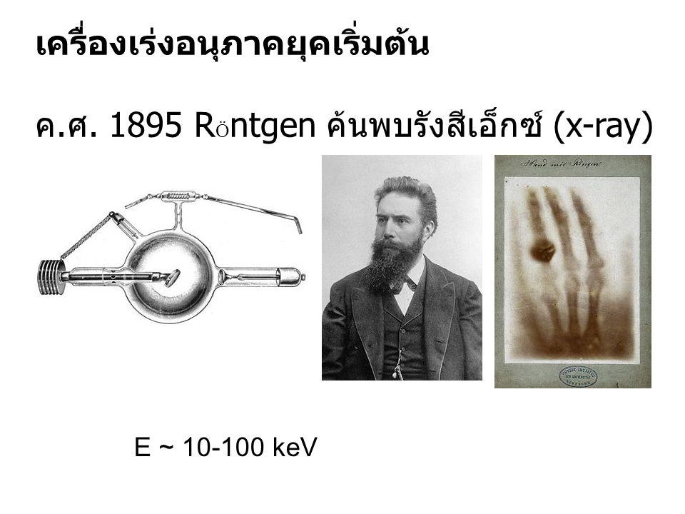เครื่องเร่งอนุภาคยุคเริ่มต้น ค. ศ. 1895 R Ö ntgen ค้นพบรังสีเอ็กซ์ (x-ray) E ~ 10-100 keV