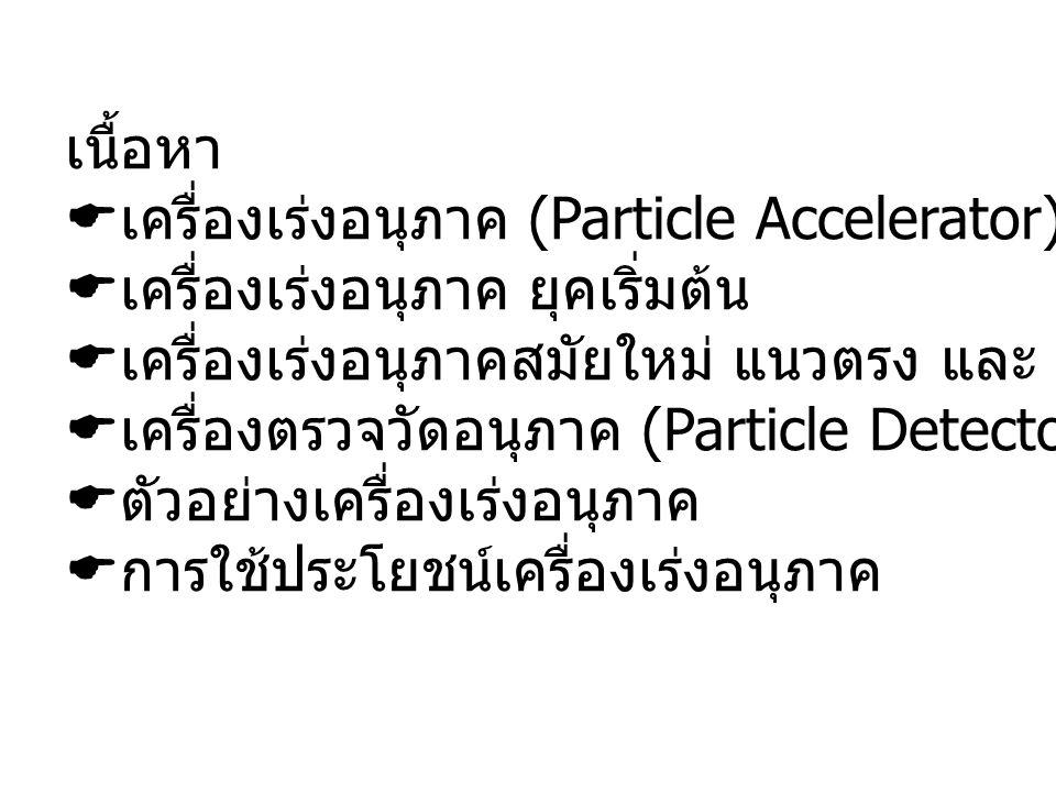 เนื้อหา  เครื่องเร่งอนุภาค (Particle Accelerator) คืออะไร  เครื่องเร่งอนุภาค ยุคเริ่มต้น  เครื่องเร่งอนุภาคสมัยใหม่ แนวตรง และ แนววงกลม  เครื่องตร