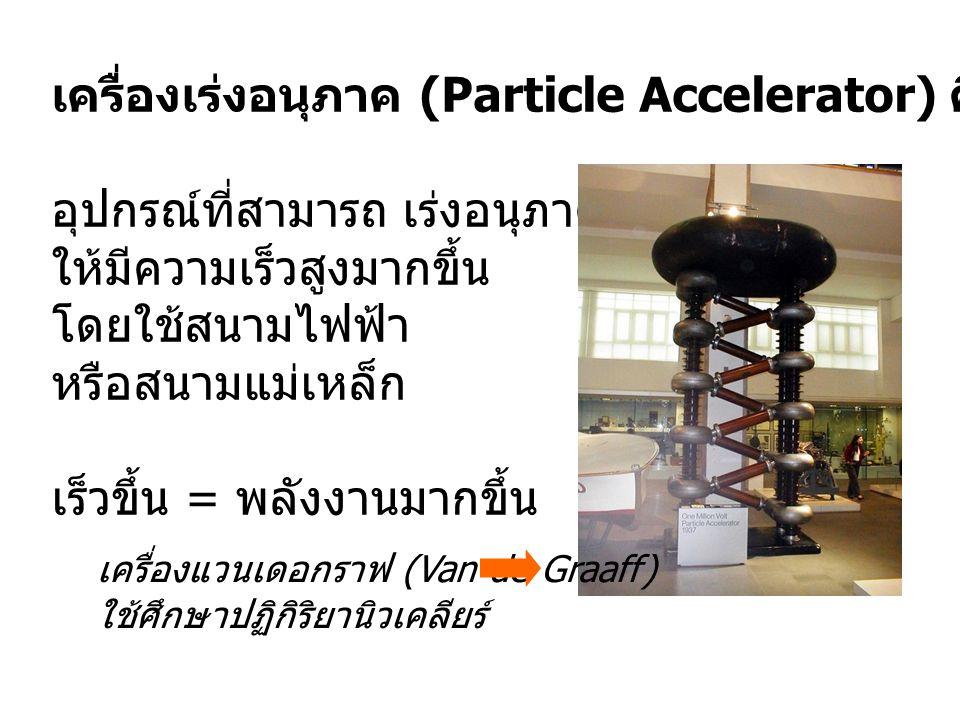 เครื่องเร่งอนุภาค (Particle Accelerator) คือ อุปกรณ์ที่สามารถ เร่งอนุภาคที่มีประจุ ให้มีความเร็วสูงมากขึ้น โดยใช้สนามไฟฟ้า หรือสนามแม่เหล็ก เร็วขึ้น =