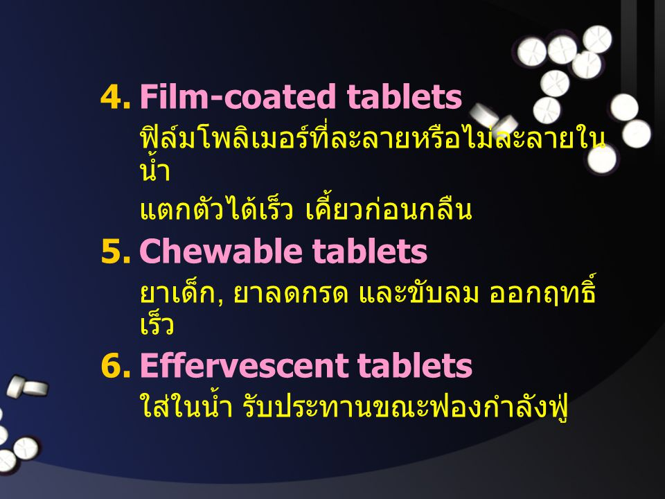 4.Film-coated tablets ฟิล์มโพลิเมอร์ที่ละลายหรือไม่ละลายใน น้ำ แตกตัวได้เร็ว เคี้ยวก่อนกลืน 5.Chewable tablets ยาเด็ก, ยาลดกรด และขับลม ออกฤทธิ์ เร็ว
