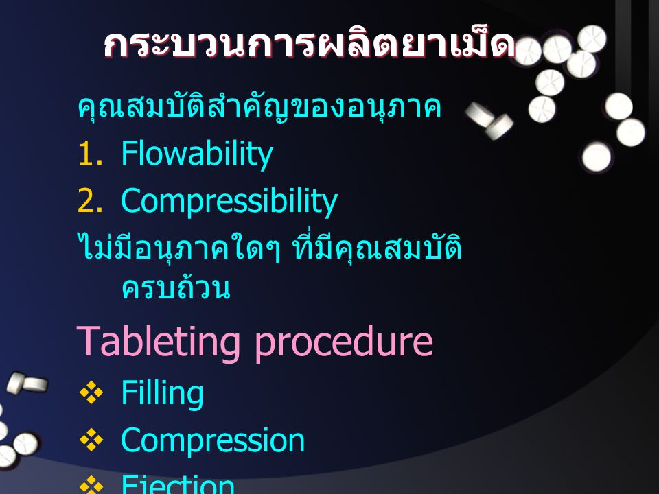กระบวนการผลิตยาเม็ด คุณสมบัติสำคัญของอนุภาค 1.Flowability 2.Compressibility ไม่มีอนุภาคใดๆ ที่มีคุณสมบัติ ครบถ้วน Tableting procedure  Filling  Comp