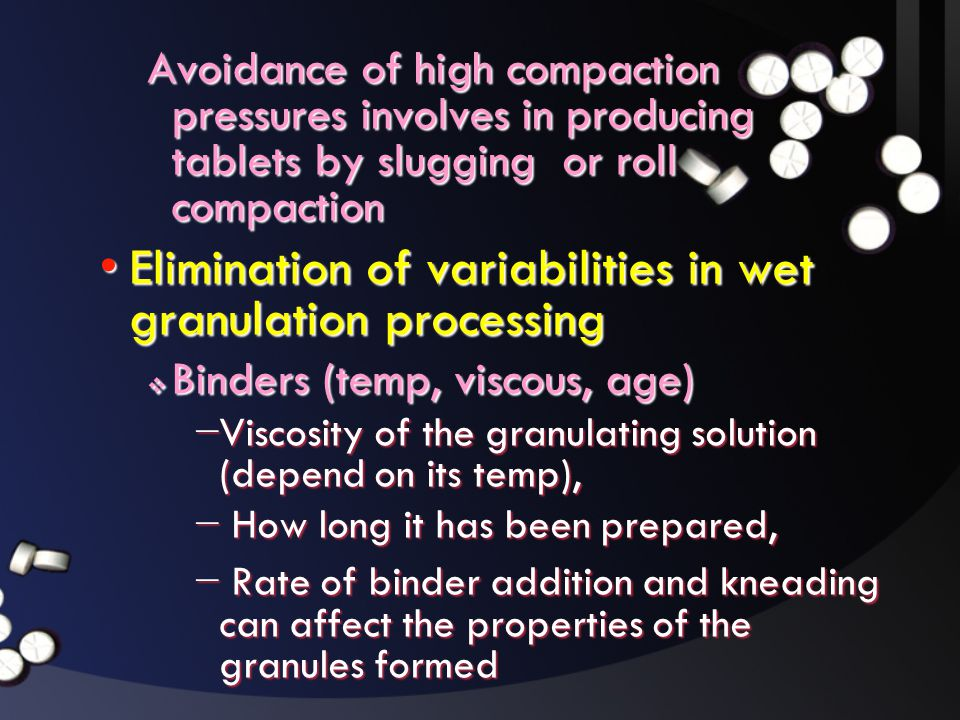 Avoidance of high compaction pressures involves in producing tablets by slugging or roll compaction •Elimination of variabilities in wet granulation p