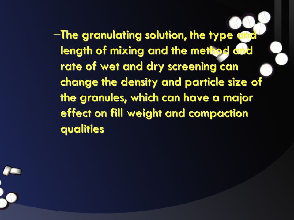 − The granulating solution, the type and length of mixing and the method and rate of wet and dry screening can change the density and particle size of