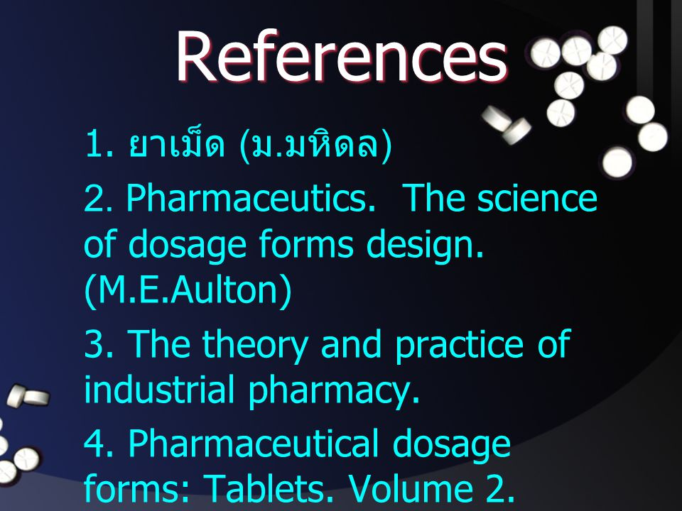 References 1. ยาเม็ด ( ม. มหิดล ) 2. Pharmaceutics. The science of dosage forms design. (M.E.Aulton) 3. The theory and practice of industrial pharmacy