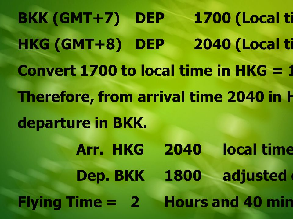 HKG (GMT+8)DEP2240 (Local time) LAX (GMT-7)ARR2050 (Local time) Convert 2240 to local time in LAX = 0740 Therefore, from arrival time 2050 in LAX deduct the adjusted departure in HKG Arr.