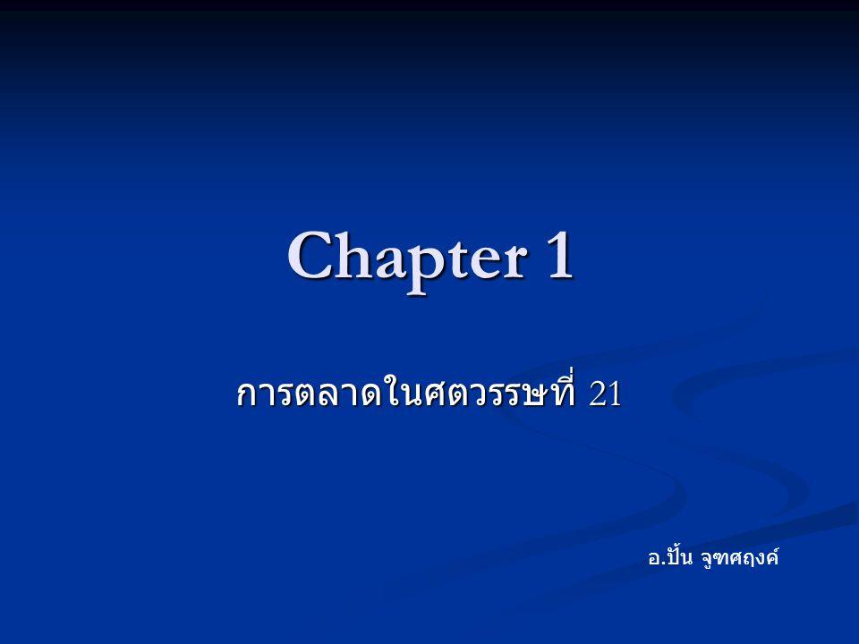 Chapter 1 การตลาดในศตวรรษที่ 21 อ. ปั้น จูฑศฤงค์