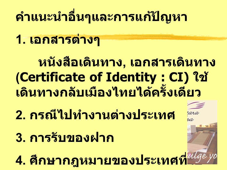 คำแนะนำอื่นๆและการแก้ปัญหา 1. เอกสารต่างๆ หนังสือเดินทาง, เอกสารเดินทาง (Certificate of Identity : CI) ใช้ เดินทางกลับเมืองไทยได้ครั้งเดียว 2. กรณีไปท