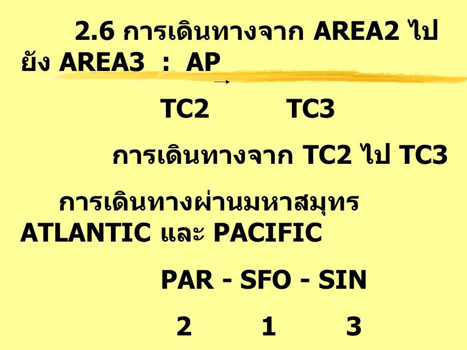 2.6 การเดินทางจาก AREA2 ไป ยัง AREA3 : AP TC2 TC3 การเดินทางจาก TC2 ไป TC3 การเดินทางผ่านมหาสมุทร ATLANTIC และ PACIFIC PAR - SFO - SIN 2 1 3 PARIS - S