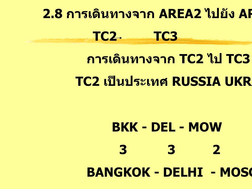 2.8 การเดินทางจาก AREA2 ไปยัง AREA3 : FE TC2 TC3 การเดินทางจาก TC2 ไป TC3 โดย TC2 เป็นประเทศ RUSSIA UKRAIN BKK - DEL - MOW 3 3 2 BANGKOK - DELHI - MOS