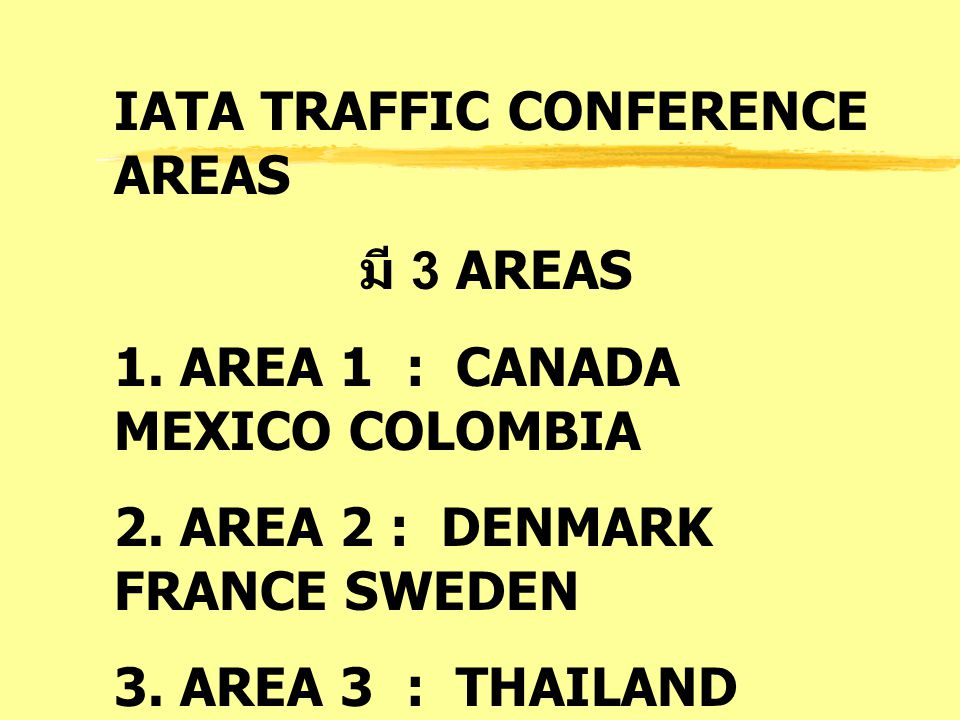 IATA TRAFFIC CONFERENCE AREAS มี 3 AREAS 1. AREA 1 : CANADA MEXICO COLOMBIA 2. AREA 2 : DENMARK FRANCE SWEDEN 3. AREA 3 : THAILAND HONGKONG JAPAN