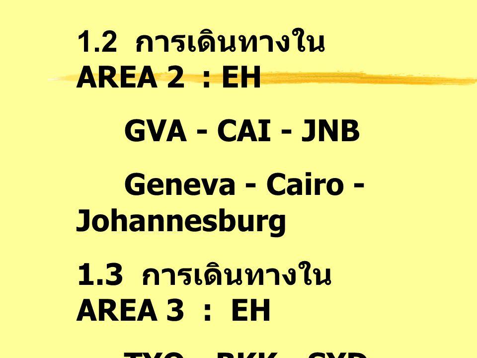1.2 การเดินทางใน AREA 2 : EH GVA - CAI - JNB Geneva - Cairo - Johannesburg 1.3 การเดินทางใน AREA 3 : EH TYO - BKK - SYD Tokyo - Bangkok - Sydney