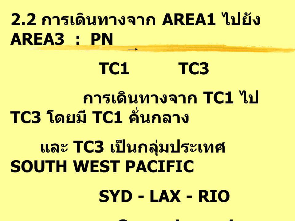 2.3 การเดินทางจาก AREA1 ไปยัง AREA3 : PA TC1 TC3 การเดินทางจาก TC1 ไป TC3 โดยมี TC1 คั่นกลาง และ TC3 เป็นกลุ่มประเทศ NORTH/CENTRAL PACIFIC SIN - SFO - YVR 3 1 1 SINGAPORE - SAN FRANCISCO - VANCOUVER