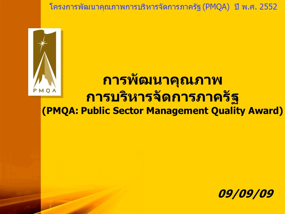 PMQA Organization เป้าหมายของPMQA(ใหม่) •เพื่อยกระดับขีดความสามารถในการปฏิบัติงานและส่งมอบ บริการสาธารณะ ซึ่งอาศัยวิธีการวิเคราะห์ข้อมูลอย่างเป็นระบบ กำหนดแนวทางและวิธีการ การนำไปปฏิบัติและติดตาม ประเมินผล การแลกเปลี่ยนเรียนรู้ สรุปบทเรียน บูรณาการ และ การสร้างนวัตกรรม โดยเฉพาะการเทียบเคียงขีดสมรรถนะ (Benchmarking) กับภาคเอกชน หรือหน่วยงานอื่น ๆ ที่มี ประสิทธิภาพสูงกว่า หรือนำกรณีการปฏิบัติงานที่มีความเป็นเลิศ (Best Practices) มาเป็นแบบอย่าง