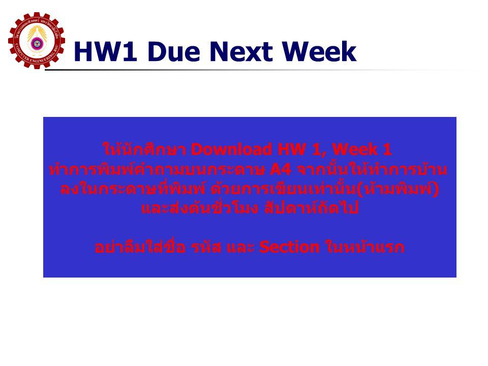 HW1 Due Next Week ให้นักศึกษา Download HW 1, Week 1 ทำการพิมพ์คำถามบนกระดาษ A4 จากนั้นให้ทำการบ้าน ลงในกระดาษที่พิมพ์ ด้วยการเขียนเท่านั้น(ห้ามพิมพ์) และส่งต้นชั่วโมง สัปดาห์ถัดไป อย่าลืมใส่ชื่อ รหัส และ Section ในหน้าแรก