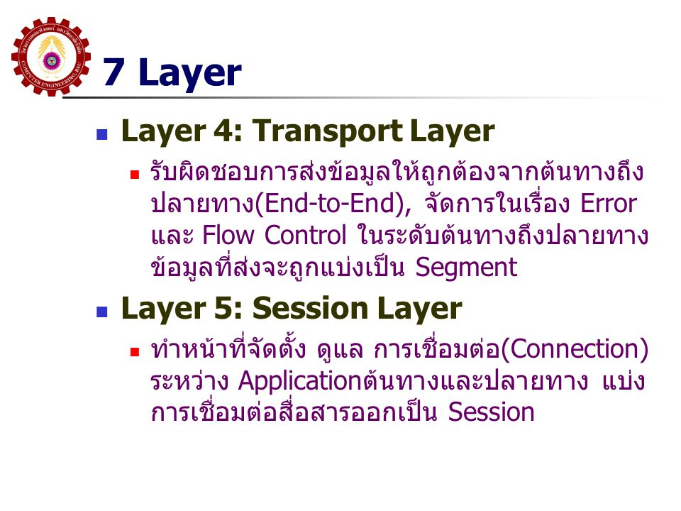 7 Layer  Layer 4: Transport Layer  รับผิดชอบการส่งข้อมูลให้ถูกต้องจากต้นทางถึง ปลายทาง(End-to-End), จัดการในเรื่อง Error และ Flow Control ในระดับต้นทางถึงปลายทาง ข้อมูลที่ส่งจะถูกแบ่งเป็น Segment  Layer 5: Session Layer  ทำหน้าที่จัดตั้ง ดูแล การเชื่อมต่อ(Connection) ระหว่าง Applicationต้นทางและปลายทาง แบ่ง การเชื่อมต่อสื่อสารออกเป็น Session