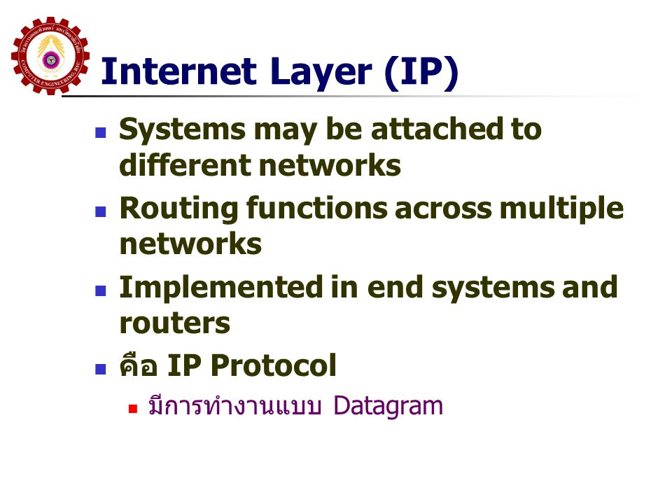 Internet Layer (IP)  Systems may be attached to different networks  Routing functions across multiple networks  Implemented in end systems and rout