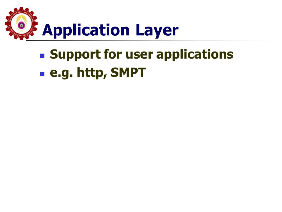 Application Layer  Support for user applications  e.g. http, SMPT