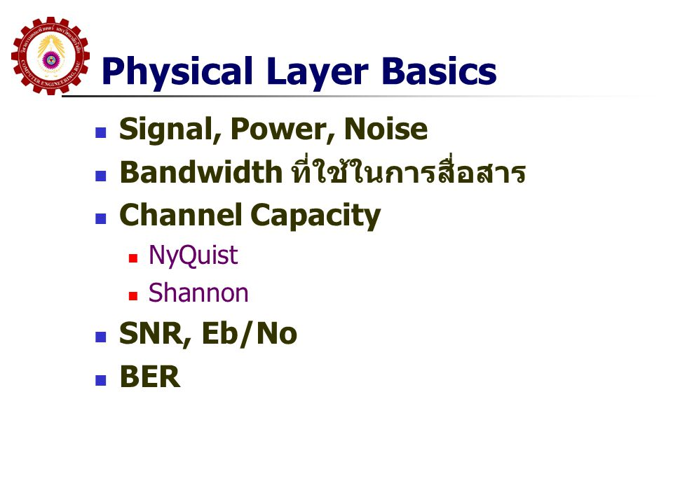 Physical Layer Basics  Signal, Power, Noise  Bandwidth ที่ใช้ในการสื่อสาร  Channel Capacity  NyQuist  Shannon  SNR, Eb/No  BER