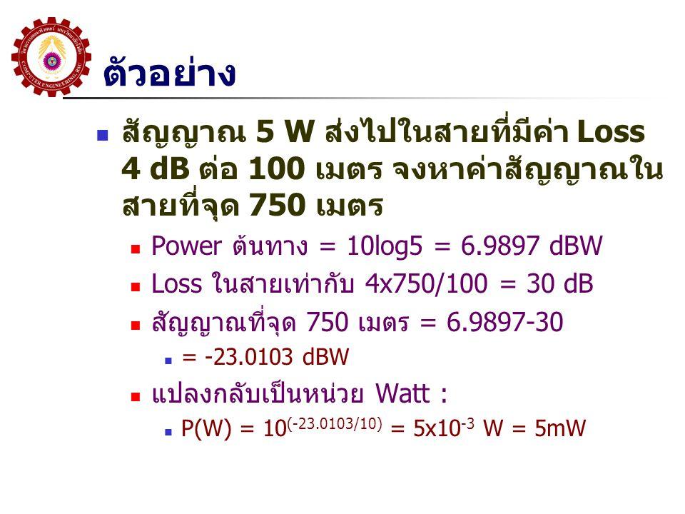 ตัวอย่าง  สัญญาณ 5 W ส่งไปในสายที่มีค่า Loss 4 dB ต่อ 100 เมตร จงหาค่าสัญญาณใน สายที่จุด 750 เมตร  Power ต้นทาง = 10log5 = 6.9897 dBW  Loss ในสายเท่ากับ 4x750/100 = 30 dB  สัญญาณที่จุด 750 เมตร = 6.9897-30  = -23.0103 dBW  แปลงกลับเป็นหน่วย Watt :  P(W) = 10 (-23.0103/10) = 5x10 -3 W = 5mW