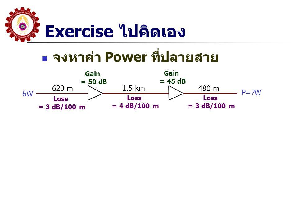 Exercise ไปคิดเอง  จงหาค่า Power ที่ปลายสาย 6W Loss = 3 dB/100 m Loss = 4 dB/100 m Loss = 3 dB/100 m 620 m 1.5 km 480 m Gain = 50 dB Gain = 45 dB P=?W