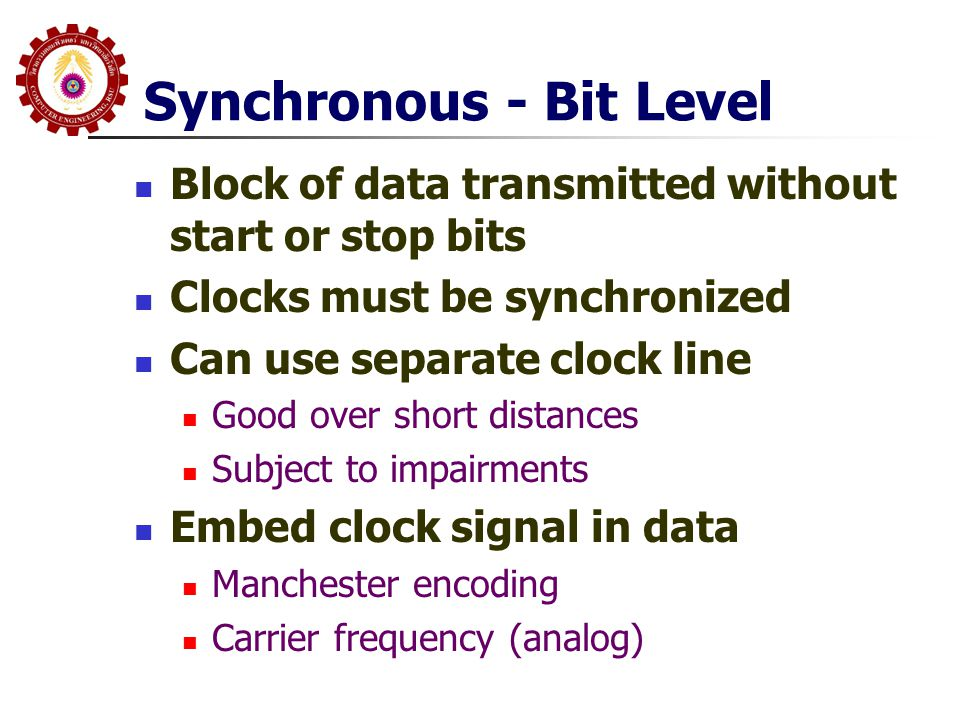 Synchronous - Bit Level  Block of data transmitted without start or stop bits  Clocks must be synchronized  Can use separate clock line  Good over
