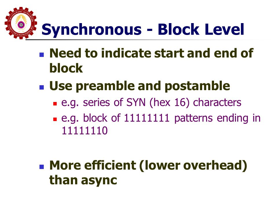 Synchronous - Block Level  Need to indicate start and end of block  Use preamble and postamble  e.g. series of SYN (hex 16) characters  e.g. block