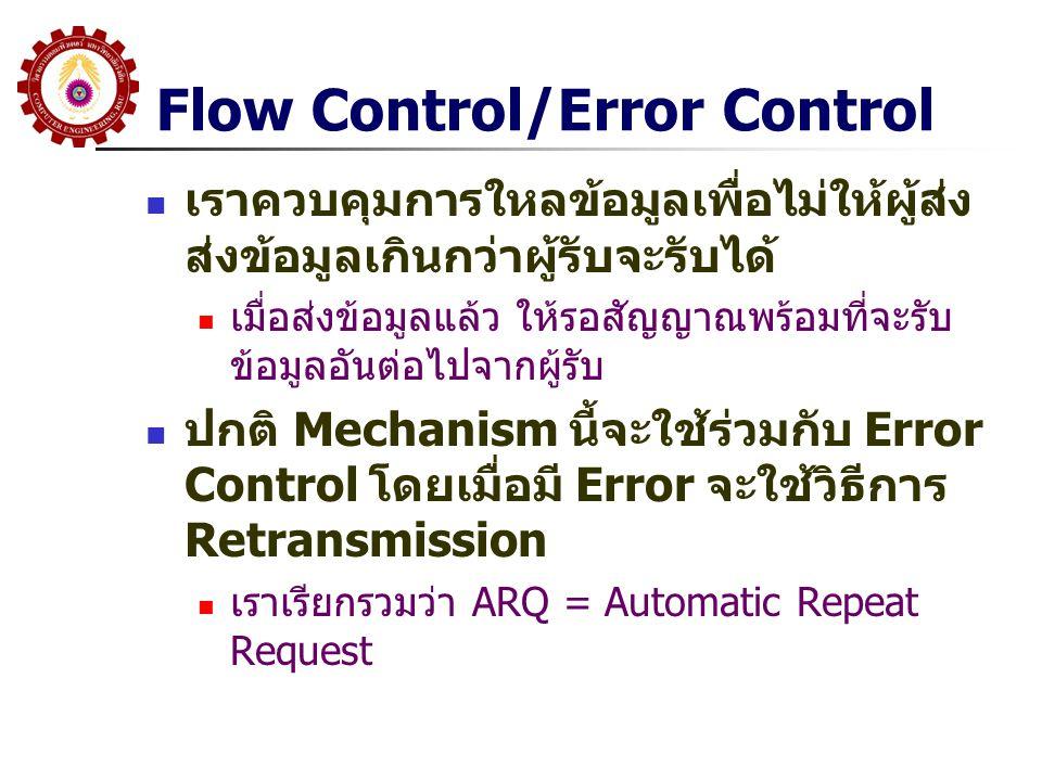 Flow Control/Error Control  เราควบคุมการใหลข้อมูลเพื่อไม่ให้ผู้ส่ง ส่งข้อมูลเกินกว่าผู้รับจะรับได้  เมื่อส่งข้อมูลแล้ว ให้รอสัญญาณพร้อมที่จะรับ ข้อมูลอันต่อไปจากผู้รับ  ปกติ Mechanism นี้จะใช้ร่วมกับ Error Control โดยเมื่อมี Error จะใช้วิธีการ Retransmission  เราเรียกรวมว่า ARQ = Automatic Repeat Request