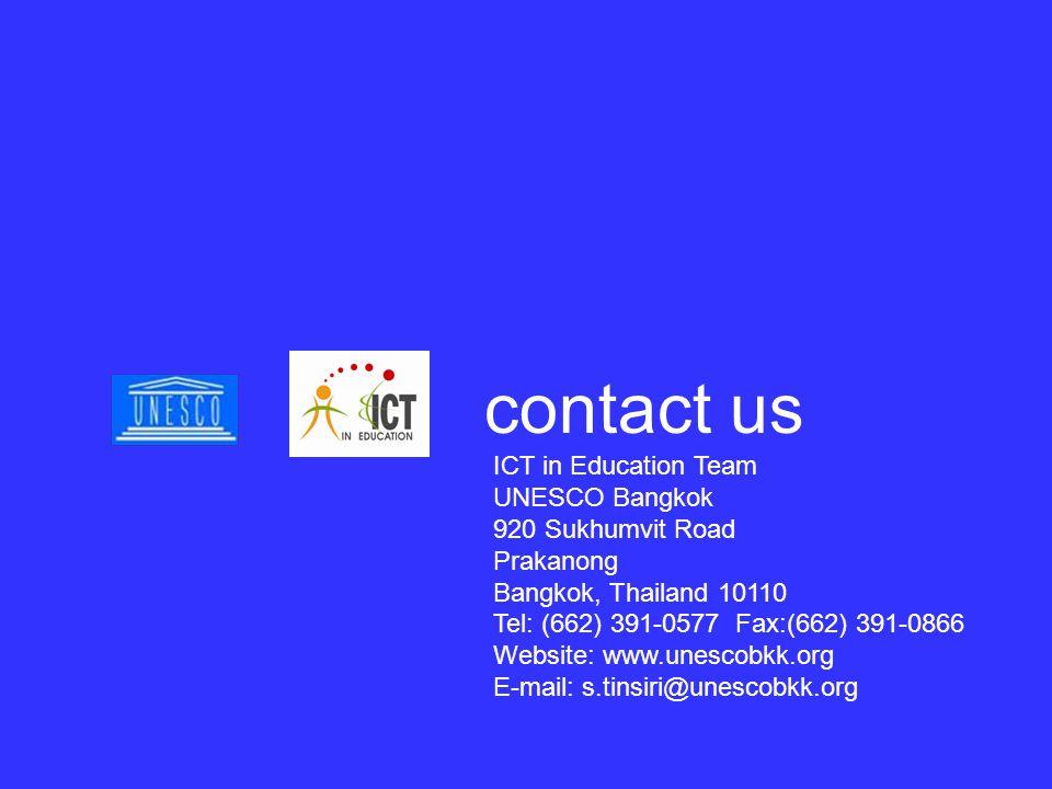 ICT in Education Team UNESCO Bangkok 920 Sukhumvit Road Prakanong Bangkok, Thailand 10110 Tel: (662) 391-0577 Fax:(662) 391-0866 Website: www.unescobkk.org E-mail: s.tinsiri@unescobkk.org contact us