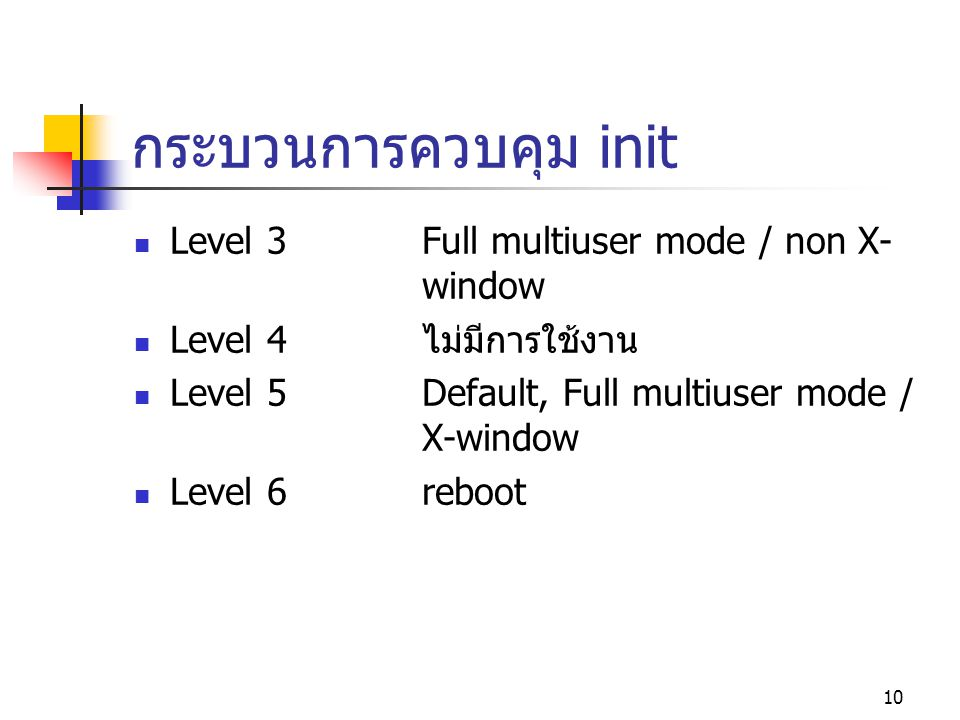 10 กระบวนการควบคุม init  Level 3Full multiuser mode / non X- window  Level 4ไม่มีการใช้งาน  Level 5Default, Full multiuser mode / X-window  Level