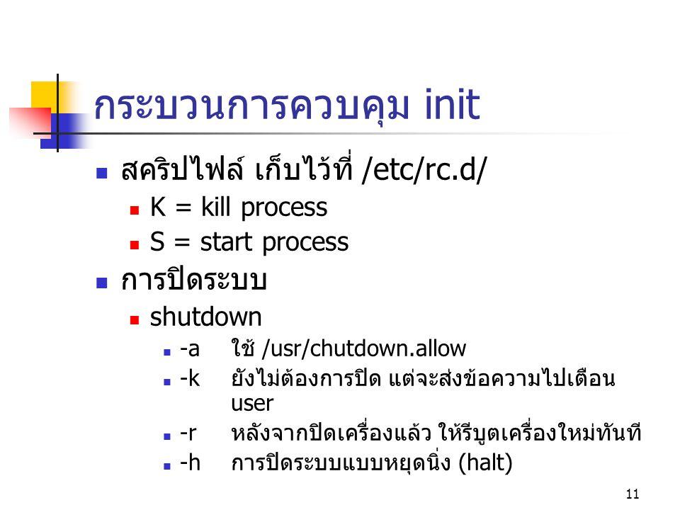 11 กระบวนการควบคุม init  สคริปไฟล์ เก็บไว้ที่ /etc/rc.d/  K = kill process  S = start process  การปิดระบบ  shutdown  -aใช้ /usr/chutdown.allow 