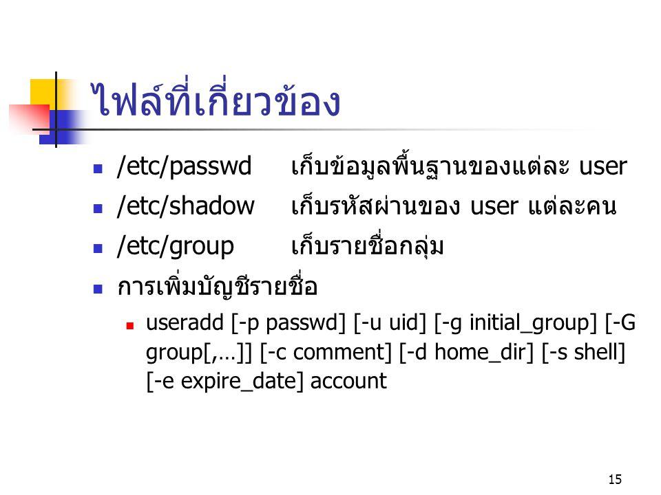 15 ไฟล์ที่เกี่ยวข้อง  /etc/passwdเก็บข้อมูลพื้นฐานของแต่ละ user  /etc/shadowเก็บรหัสผ่านของ user แต่ละคน  /etc/groupเก็บรายชื่อกลุ่ม  การเพิ่มบัญช