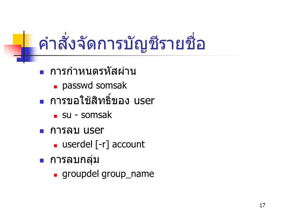 17 คำสั่งจัดการบัญชีรายชื่อ  การกำหนดรหัสผ่าน  passwd somsak  การขอใช้สิทธิ์ของ user  su - somsak  การลบ user  userdel [-r] account  การลบกลุ่ม