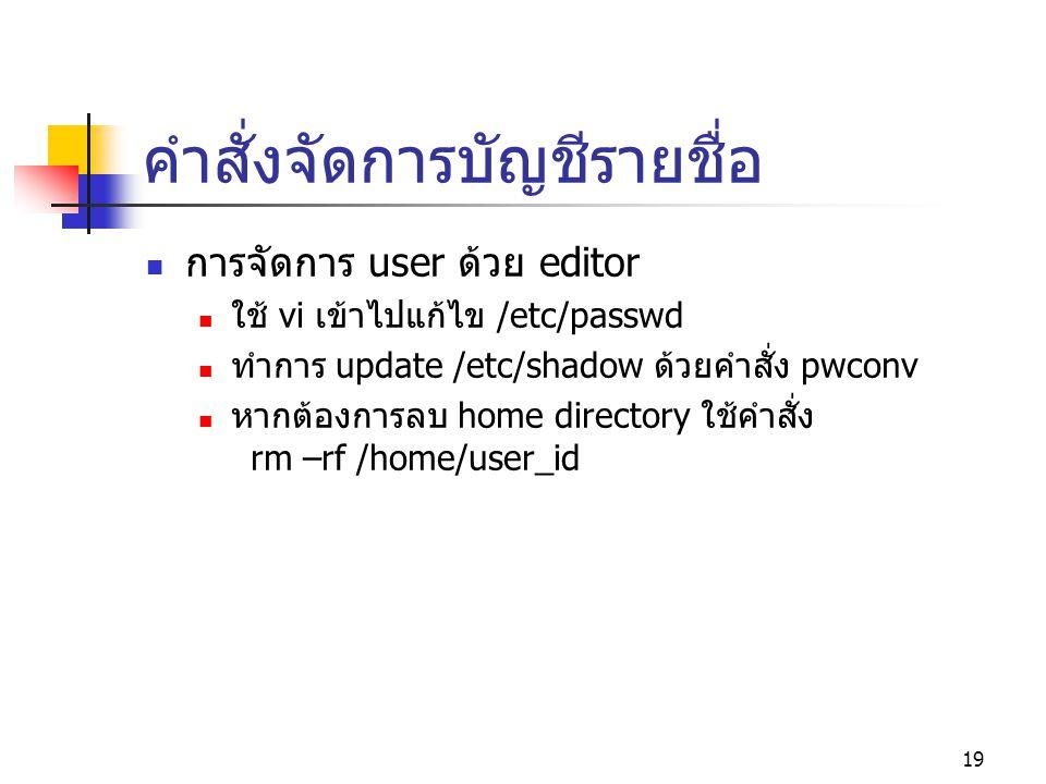 19 คำสั่งจัดการบัญชีรายชื่อ  การจัดการ user ด้วย editor  ใช้ vi เข้าไปแก้ไข /etc/passwd  ทำการ update /etc/shadow ด้วยคำสั่ง pwconv  หากต้องการลบ