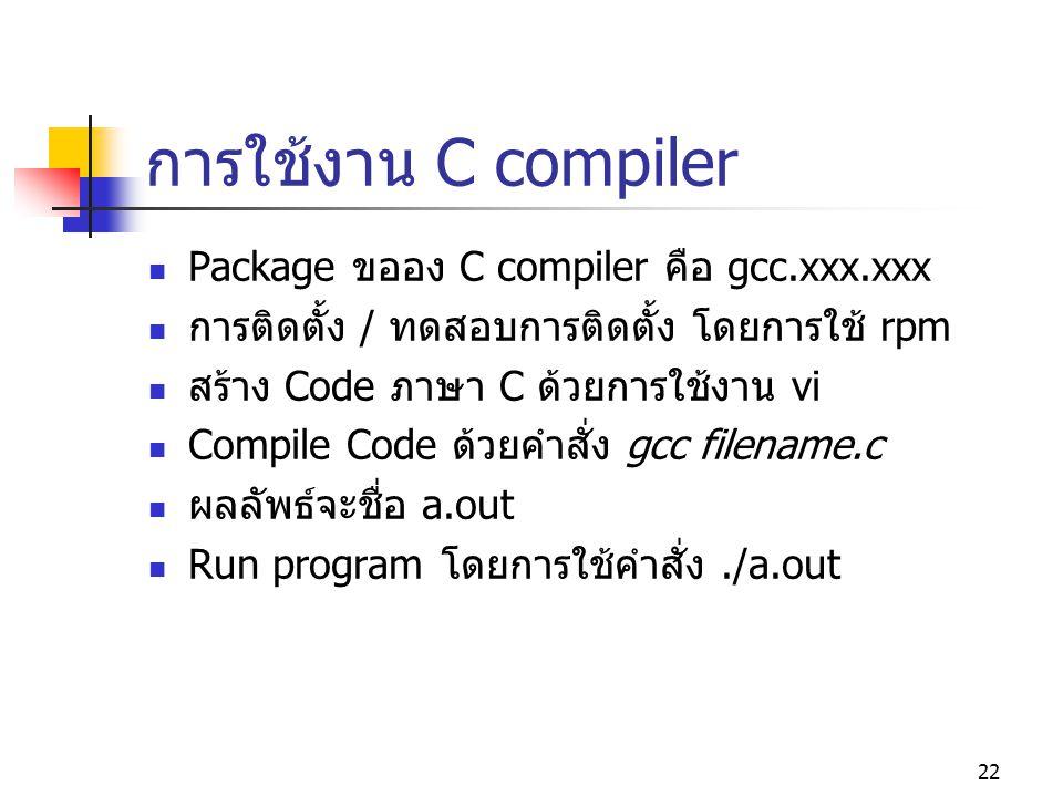 22 การใช้งาน C compiler  Package ขออง C compiler คือ gcc.xxx.xxx  การติดตั้ง / ทดสอบการติดตั้ง โดยการใช้ rpm  สร้าง Code ภาษา C ด้วยการใช้งาน vi 