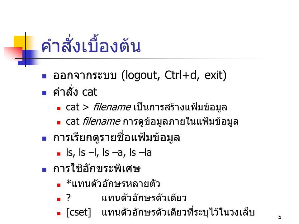 5 คำสั่งเบื้องต้น  ออกจากระบบ (logout, Ctrl+d, exit)  คำสั่ง cat  cat > filename เป็นการสร้างแฟ้มข้อมูล  cat filename การดูข้อมูลภายในแฟ้มข้อมูล 