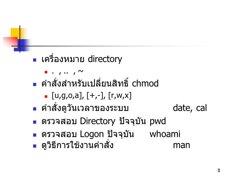 8  เครื่องหมาย directory .,.., ~  คำสั่งสำหรับเปลี่ยนสิทธิ์ chmod  [u,g,o,a], [+,-], [r,w,x]  คำสั่งดูวันเวลาของระบบ date, cal  ตรวจสอบ Director