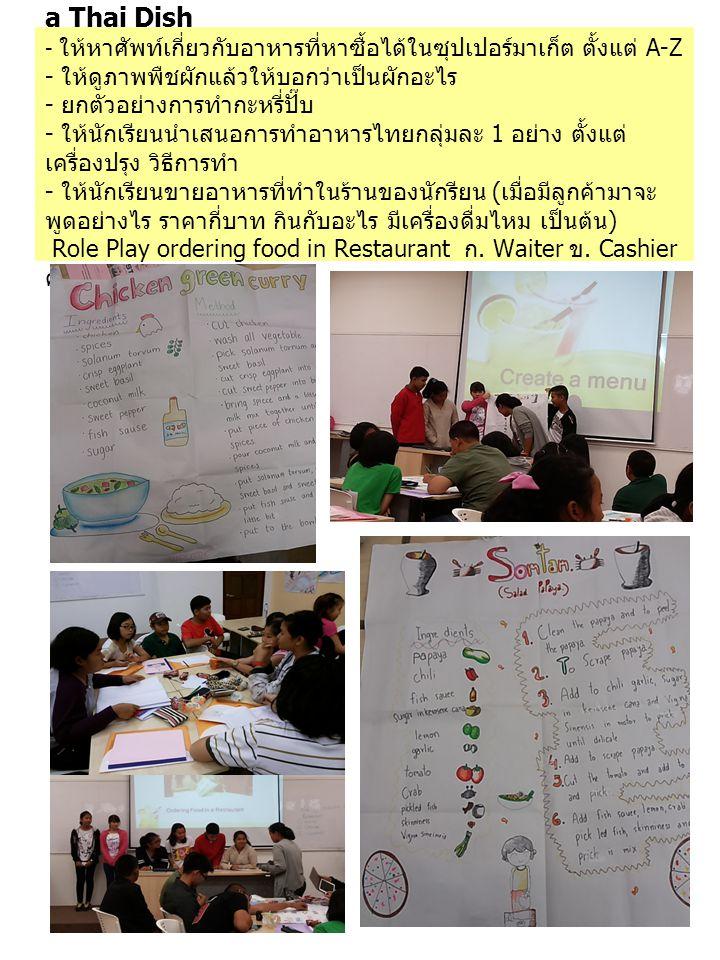 Recognising Types of food and How to prepare a Thai Dish - ให้หาศัพท์เกี่ยวกับอาหารที่หาซื้อได้ในซุปเปอร์มาเก็ต ตั้งแต่ A-Z - ให้ดูภาพพืชผักแล้วให้บอกว่าเป็นผักอะไร - ยกตัวอย่างการทำกะหรี่ปั๊บ - ให้นักเรียนนำเสนอการทำอาหารไทยกลุ่มละ 1 อย่าง ตั้งแต่ เครื่องปรุง วิธีการทำ - ให้นักเรียนขายอาหารที่ทำในร้านของนักรียน ( เมื่อมีลูกค้ามาจะ พูดอย่างไร ราคากี่บาท กินกับอะไร มีเครื่องดื่มไหม เป็นต้น ) Role Play ordering food in Restaurant ก.