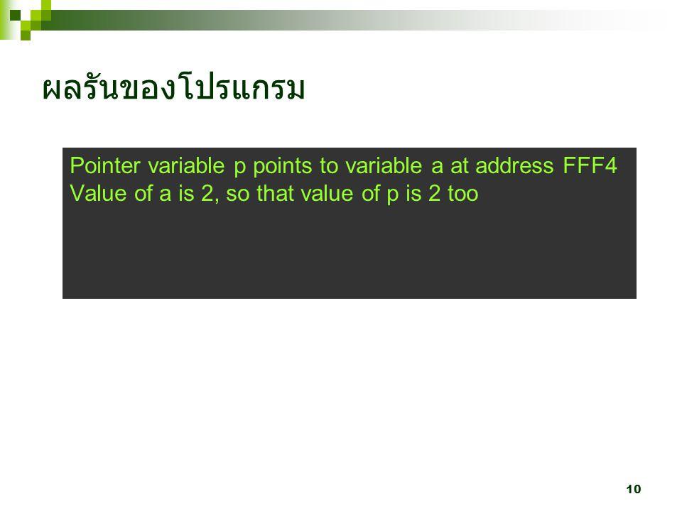10 ผลรันของโปรแกรม Pointer variable p points to variable a at address FFF4 Value of a is 2, so that value of p is 2 too
