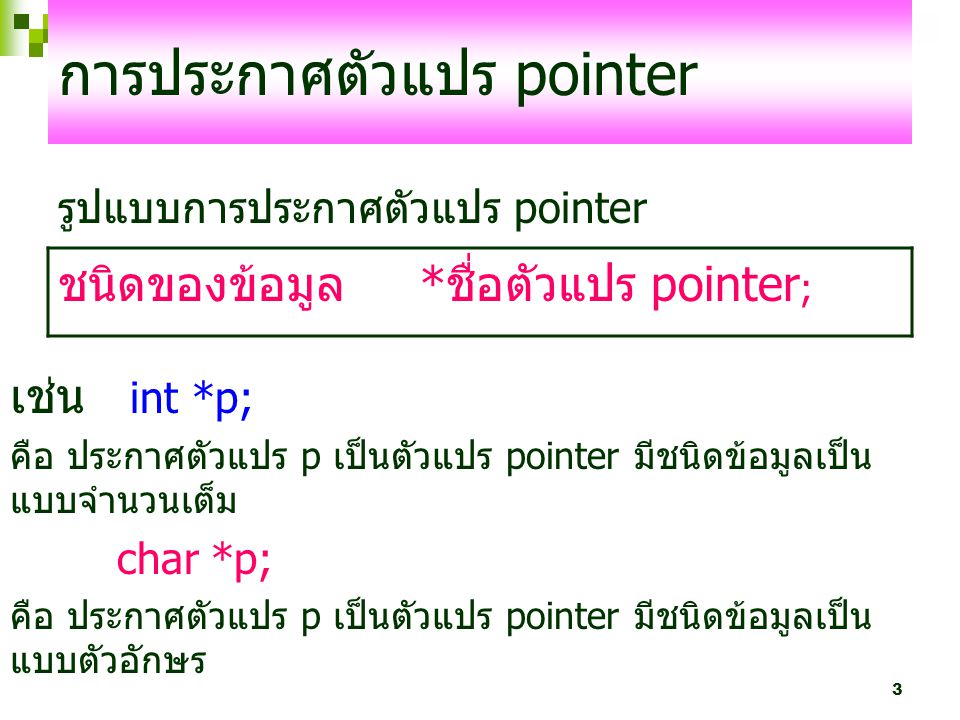 3 การประกาศตัวแปร pointer รูปแบบการประกาศตัวแปร pointer ชนิดของข้อมูล *ชื่อตัวแปร pointer ; เช่น int *p; คือ ประกาศตัวแปร p เป็นตัวแปร pointer มีชนิดข