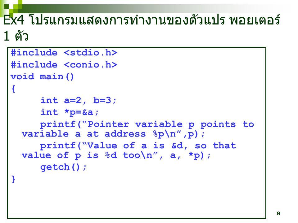 9 Ex4 โปรแกรมแสดงการทำงานของตัวแปร พอยเตอร์ 1 ตัว #include void main() { int a=2, b=3; int *p=&a; printf( Pointer variable p points to variable a at address %p\n ,p); printf( Value of a is &d, so that value of p is %d too\n , a, *p); getch(); }