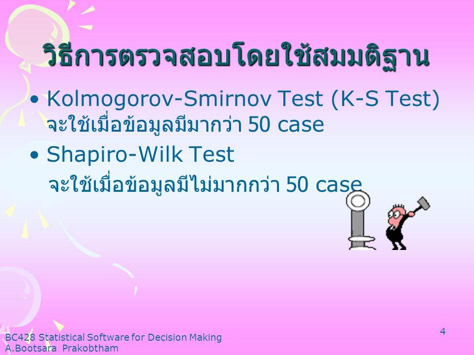 BC428 Statistical Software for Decision Making A.Bootsara Prakobtham 4 วิธีการตรวจสอบโดยใช้สมมติฐาน •Kolmogorov-Smirnov Test (K-S Test) จะใช้เมื่อข้อมูลมีมากว่า 50 case •Shapiro-Wilk Test จะใช้เมื่อข้อมูลมีไม่มากกว่า 50 case