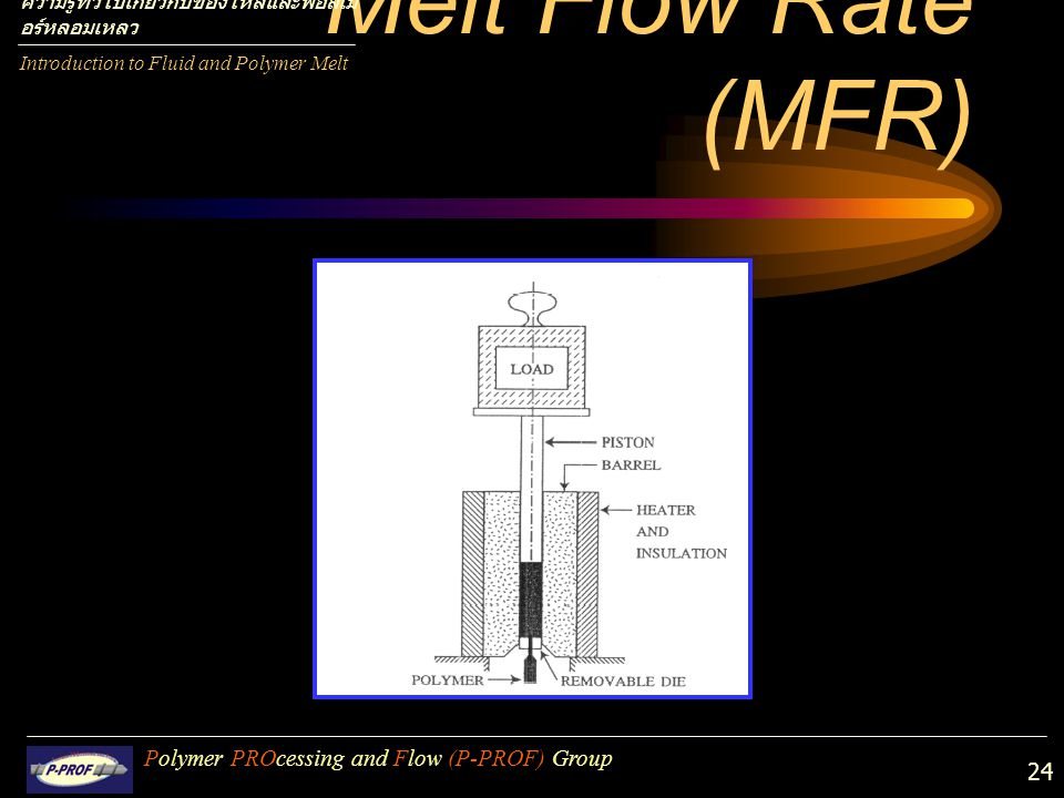 24 Melt Flow Rate (MFR) Polymer PROcessing and Flow (P-PROF) Group Introduction to Fluid and Polymer Melt ความรู้ทั่วไปเกี่ยวกับของไหลและพอลิเม อร์หลอ