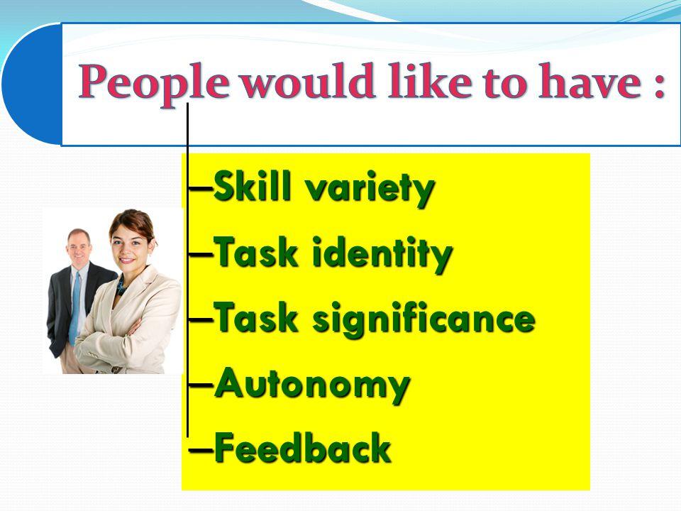 – Skill variety – Task identity – Task significance – Autonomy – Feedback