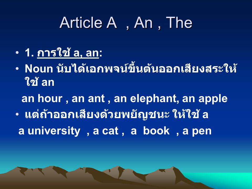 Article The •2.1 ใช้กับ noun ที่มีอันเดียวสิ่งเดียว เช่น the sun, the moon, the earth, the ground 2.2 ชื่อเทือกเขา ( พหูพจน์ ) เช่น the Himalayas แต่ชื่อภูเขา ( เอกพจน์ ) ไม่ ใช้ the เช่น Mount Everest
