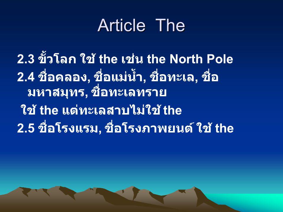 Article The 2.3 ขั้วโลก ใช้ the เช่น the North Pole 2.4 ชื่อคลอง, ชื่อแม่น้ำ, ชื่อทะเล, ชื่อ มหาสมุทร, ชื่อทะเลทราย ใช้ the แต่ทะเลสาบไม่ใช้ the 2.5 ชื่อโรงแรม, ชื่อโรงภาพยนต์ ใช้ the