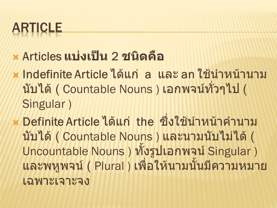 Articles แบ่งเป็น 2 ชนิดคือ  Indefinite Article ได้แก่ a และ an ใช้นำหน้านาม นับได้ ( Countable Nouns ) เอกพจน์ทั่วๆไป ( Singular )  Definite Arti