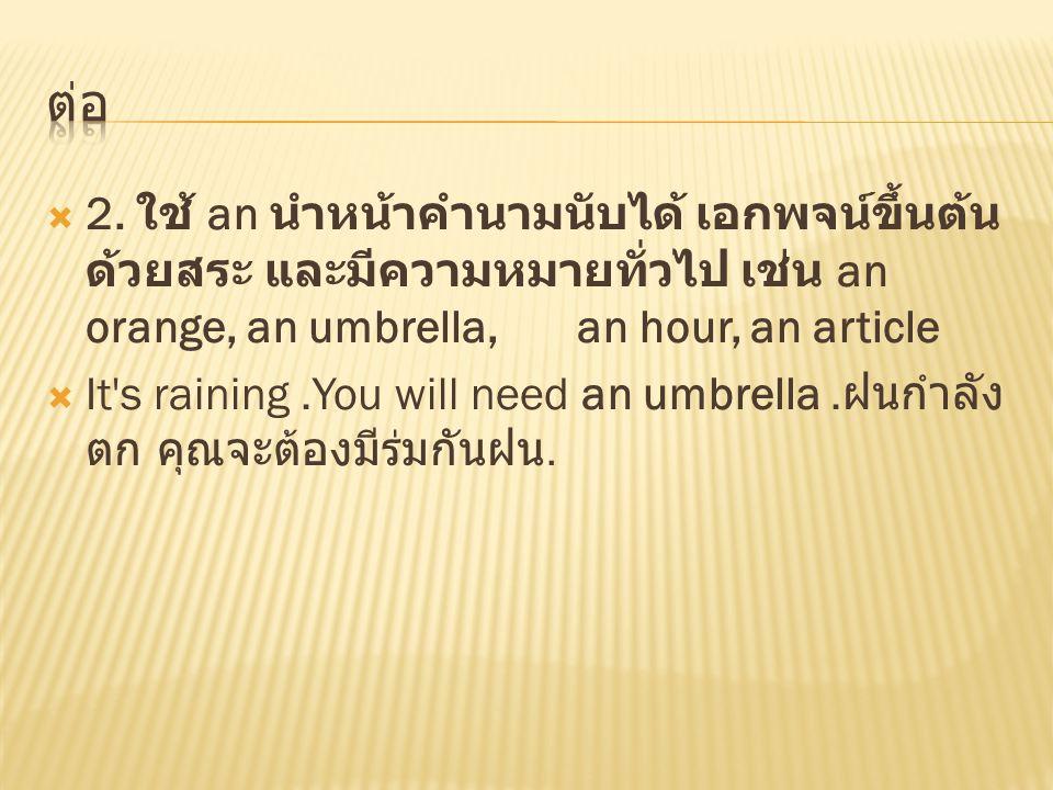  2. ใช้ an นำหน้าคำนามนับได้ เอกพจน์ขึ้นต้น ด้วยสระ และมีความหมายทั่วไป เช่น an orange, an umbrella, an hour, an article  It's raining.You will need