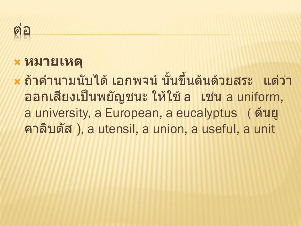  หมายเหตุ  ถ้าคำนามนับได้ เอกพจน์ นั้นขึ้นต้นด้วยสระ แต่ว่า ออกเสียงเป็นพยัญชนะ ให้ใช้ a เช่น a uniform, a university, a European, a eucalyptus ( ต้