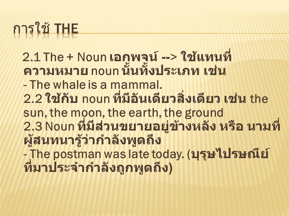 2.1 The + Noun เอกพจน์ --> ใช้แทนที่ ความหมาย noun นั้นทั้งประเภท เช่น - The whale is a mammal. 2.2 ใช้กับ noun ที่มีอันเดียวสิ่งเดียว เช่น the sun, t