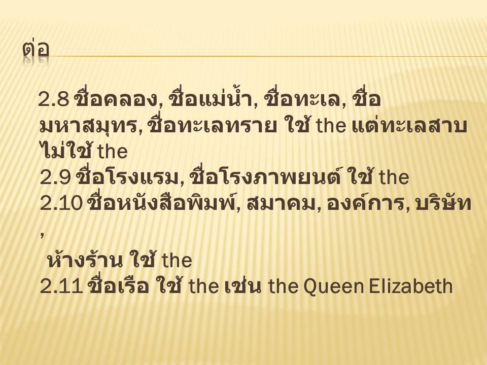 2.8 ชื่อคลอง, ชื่อแม่น้ำ, ชื่อทะเล, ชื่อ มหาสมุทร, ชื่อทะเลทราย ใช้ the แต่ทะเลสาบ ไม่ใช้ the 2.9 ชื่อโรงแรม, ชื่อโรงภาพยนต์ ใช้ the 2.10 ชื่อหนังสือพ